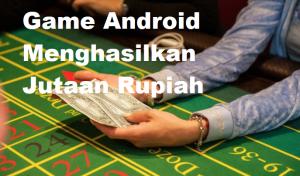 Game Android Menghasilkan Jutaan Rupiah
